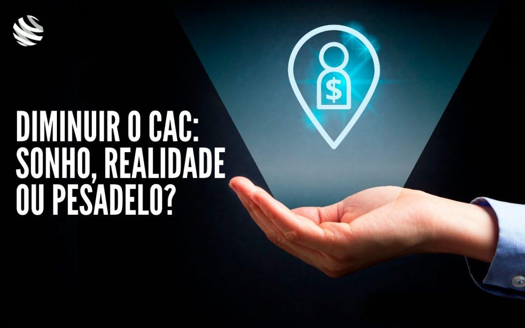 Diminuir o CAC: sonho, realidade ou pesadelo?