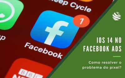 IOS 14 no Facebook Ads – como resolver o problema do pixel?